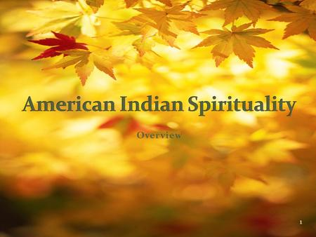 Overview 1. First an abbreviated account of common native worldviews 1. American <strong>Indian</strong> life is centered on the four seasons and the natural world. 2.
