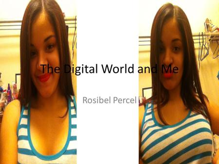 The Digital World and Me Rosibel Percel. The main digital device I use is my Ipad 2. I do anything and go any where with it. But I must admit I can get.