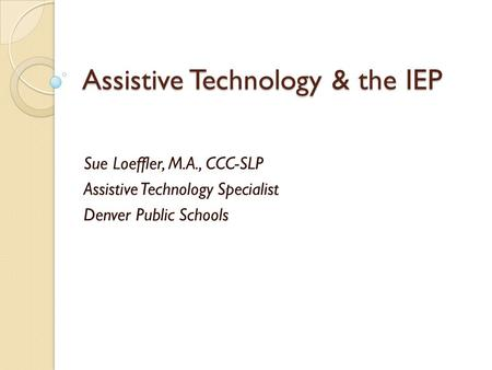 Assistive Technology & the IEP Sue Loeffler, M.A., CCC-SLP Assistive Technology Specialist Denver Public Schools.