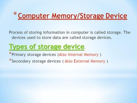 Process of storing information in computer is called storage. The devices used to store data are called storage devices. Types of storage device Types.