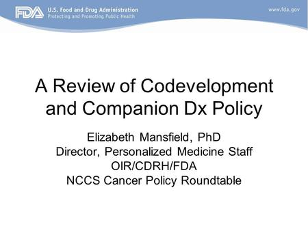 A Review of Codevelopment and Companion Dx Policy Elizabeth Mansfield, PhD Director, Personalized Medicine Staff OIR/CDRH/FDA NCCS Cancer Policy Roundtable.