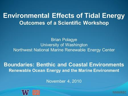 NNMREC November 4, 2010 Boundaries: Benthic and Coastal Environments Renewable Ocean Energy and the Marine Environment Environmental Effects of Tidal Energy.