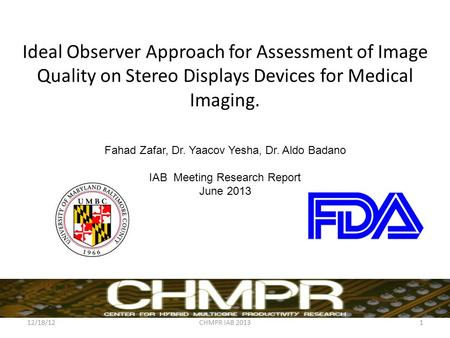 Ideal Observer Approach for Assessment of Image Quality on Stereo Displays Devices for Medical Imaging. Fahad Zafar, Dr. Yaacov Yesha, Dr. Aldo Badano.