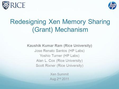 Redesigning Xen Memory Sharing (Grant) Mechanism Kaushik Kumar Ram (Rice University) Jose Renato Santos (HP Labs) Yoshio Turner (HP Labs) Alan L. Cox (Rice.