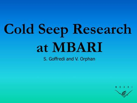 Cold Seep Research at MBARI S. Goffredi and V. Orphan.