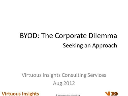 BYOD: The Corporate Dilemma Seeking an Approach Virtuous Insights Consulting Services Aug 2012 Virtuous Insights © Virtuous Insights Consulting.