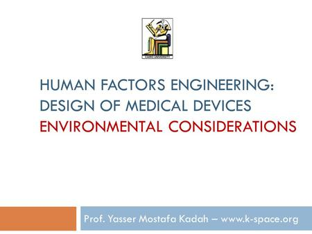 HUMAN FACTORS ENGINEERING: DESIGN OF MEDICAL DEVICES ENVIRONMENTAL CONSIDERATIONS Prof. Yasser Mostafa Kadah – www.k-space.org.