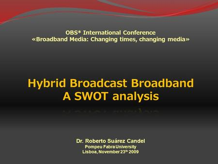 OBS* International Conference «Broadband Media: Changing times, changing media» Dr. Roberto Suárez Candel Pompeu Fabra University Lisboa, November 23 th.