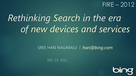 Rethinking Search in the era of new devices and services Rethinking Search in the era of new devices and services SREE HARI NAGARALU | DEC 19, 2012 DEC.