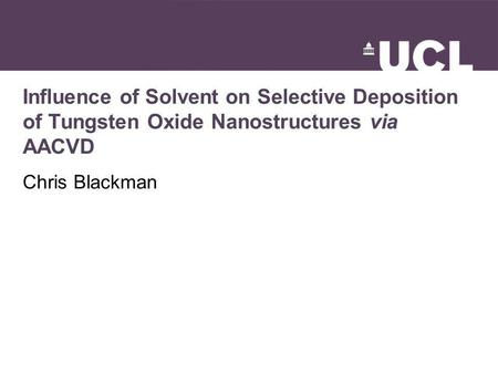 Influence of Solvent on Selective Deposition of Tungsten Oxide Nanostructures via AACVD Chris Blackman.
