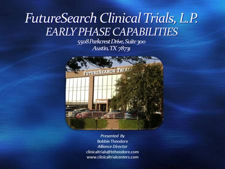 FutureSearch Clinical Trials, L.P. EARLY PHASE CAPABILITIES 5508 Parkcrest Drive, Suite 300 Austin, TX 78731 Presented By Bobbie Theodore Alliance Director.