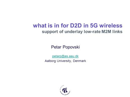 What is in for D2D in 5G wireless support of underlay low-rate M2M links Petar Popovski Aalborg University, Denmark.