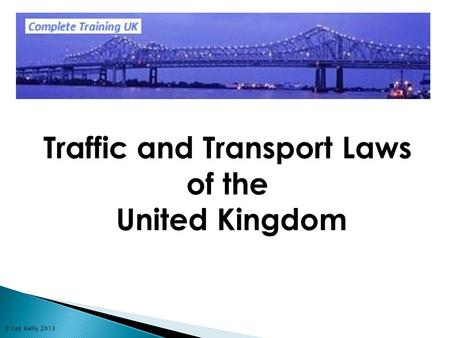 © Les Kelly 2013 Traffic and Transport Laws of the United Kingdom.