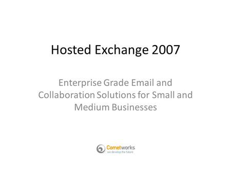 Hosted Exchange 2007 Enterprise Grade Email and Collaboration Solutions for Small and Medium Businesses.
