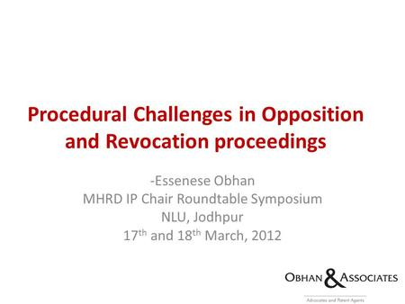 Procedural Challenges in Opposition and Revocation proceedings -Essenese Obhan MHRD IP Chair Roundtable Symposium NLU, Jodhpur 17 th and 18 th March, 2012.