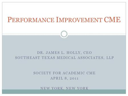 DR. JAMES L. HOLLY, CEO SOUTHEAST TEXAS MEDICAL ASSOCIATES, LLP SOCIETY FOR ACADEMIC CME APRIL 8, 2011 NEW YORK, NEW YORK P ERFORMANCE I MPROVEMENT CME.