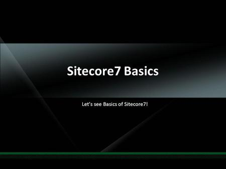 Sitecore7 Basics Lets see Basics of Sitecore7!. Agenda Whats new? System requirements Whats improved? Assemblies Updated Knife tools Demo Q & A.