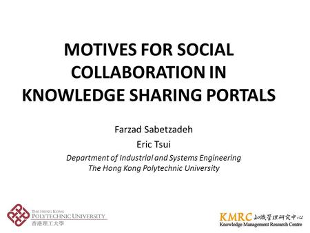 MOTIVES FOR SOCIAL COLLABORATION IN KNOWLEDGE SHARING PORTALS Farzad Sabetzadeh Eric Tsui Department of Industrial and Systems Engineering The Hong Kong.