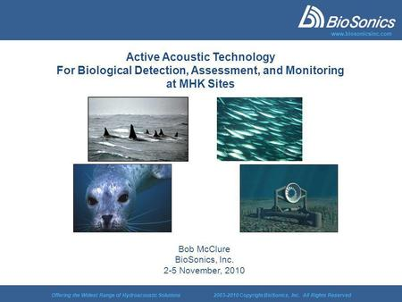 Offering the Widest Range of Hydroacoustic Solutions 2003-2010 Copyright BioSonics, Inc. All Rights Reserved www.biosonicsinc.com Active Acoustic Technology.