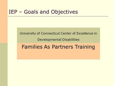 University of Connecticut Center of Excellence in Developmental Disabilities IEP – Goals and Objectives Families As Partners Training.