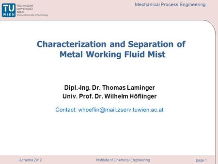 Institute of Chemical Engineering page 1 Achema 2012 Mechanical Process Engineering Dipl.-Ing. Dr. Thomas Laminger Univ. Prof. Dr. Wilhelm Höflinger Contact: