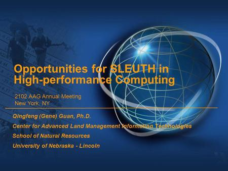 Opportunities for SLEUTH in High-performance Computing Qingfeng (Gene) Guan, Ph.D. Center for Advanced Land Management Information Technologies School.