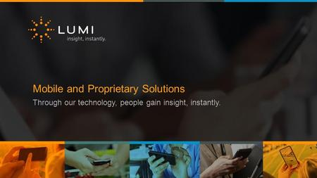 Mobile and Proprietary Solutions Through our technology, people gain insight, instantly.