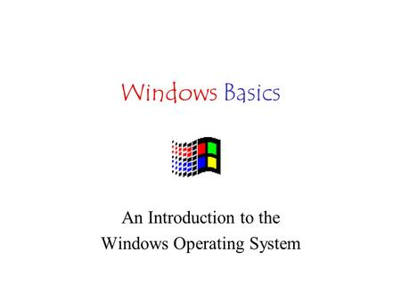 Windows Basics An Introduction to the Windows Operating System.