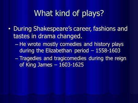 What kind of plays? During Shakespeare's career, fashions <strong>and</strong> tastes in drama changed. He wrote mostly comedies <strong>and</strong> history plays during the Elizabethan.
