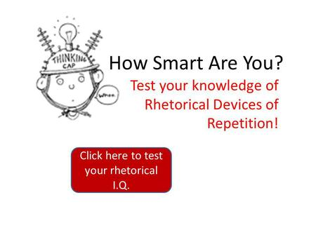 How Smart Are You? Test your knowledge of Rhetorical Devices of Repetition! Click here to test your rhetorical I.Q.