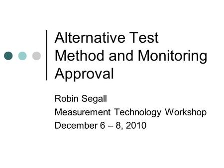 Alternative Test Method and Monitoring Approval Robin Segall Measurement Technology Workshop December 6 – 8, 2010.