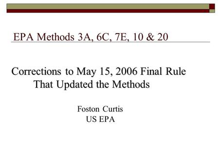 EPA Methods 3A, 6C, 7E, 10 & 20 Corrections to May 15, 2006 Final Rule That Updated the Methods That Updated the Methods Foston Curtis US EPA.