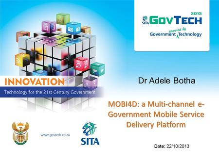 Dr Adele Botha MOBI4D: a Multi-channel e- Government Mobile Service Delivery Platform Date: 22/10/2013.