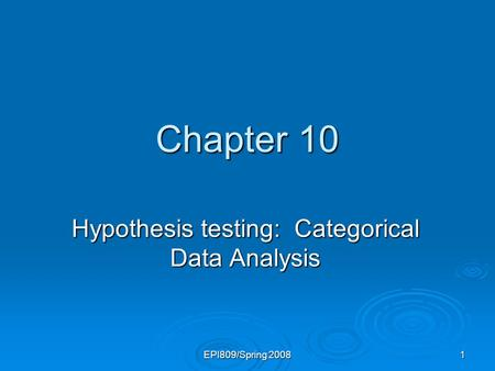 EPI809/Spring 2008 1 Chapter 10 Hypothesis testing: Categorical Data Analysis.