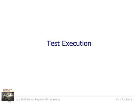 (c) 2007 Mauro Pezzè & Michal Young Ch 17, slide 1 Test Execution.