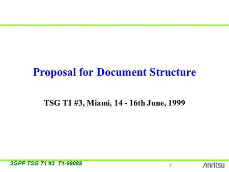 1 3GPP TSG T1 #3 T1-99089 Proposal for Document Structure TSG T1 #3, Miami, 14 - 16th June, 1999.
