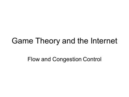 Game Theory and the Internet Flow and Congestion Control.