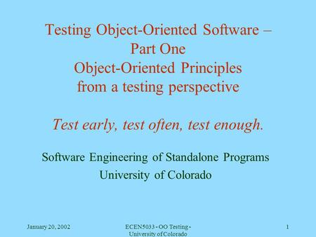 January 20, 2002ECEN5033 - OO Testing - University of Colorado 1 Testing Object-Oriented Software – Part One Object-Oriented Principles from a testing.