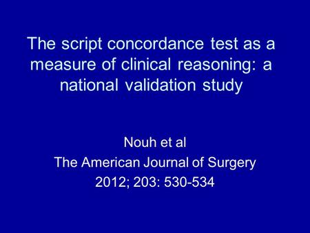 The script concordance test as a measure of clinical reasoning: a national validation study Nouh et al The American Journal of Surgery 2012; 203: 530-534.