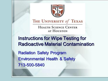 Instructions for Wipe Testing for Radioactive Material Contamination Radiation Safety Program Environmental Health & Safety 713-500-5840.