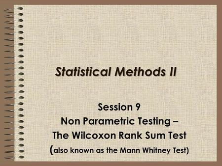 Statistical Methods II Session 9 Non Parametric Testing – The Wilcoxon Rank Sum Test ( also known as the Mann Whitney Test)