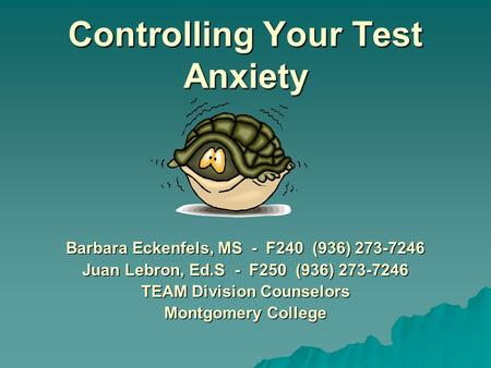 Controlling Your Test Anxiety Barbara Eckenfels, MS - F240 (936) 273-7246 Juan Lebron, Ed.S - F250 (936) 273-7246 TEAM Division Counselors Montgomery.