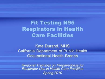 Fit Testing N95 Respirators in Health Care Facilities Kate Durand, MHS California Department of Public Health Occupational Health Branch Regional Trainings.