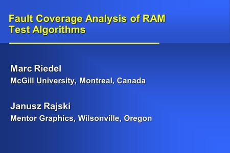 Fault Coverage Analysis of RAM Test Algorithms Marc Riedel McGill University, Montreal, Canada Janusz Rajski Mentor Graphics, Wilsonville, Oregon.