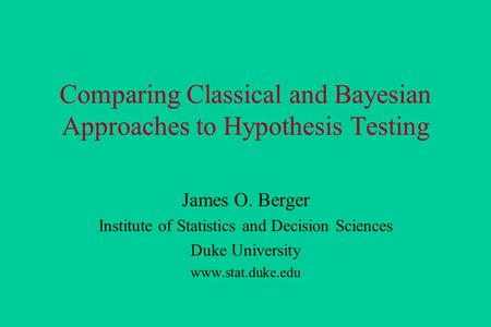 Comparing Classical and Bayesian Approaches to Hypothesis Testing James O. Berger Institute of Statistics and Decision Sciences Duke University www.stat.duke.edu.
