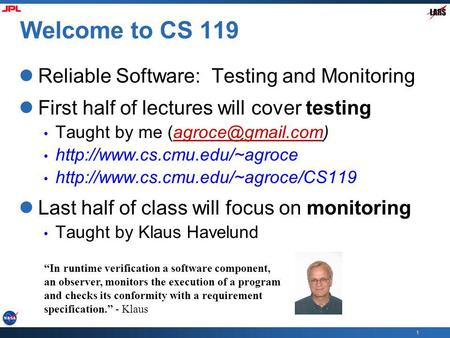 1 Welcome to CS 119 Reliable Software: Testing and Monitoring First half of lectures will cover testing Taught by me