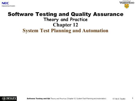 Software Testing and QA Theory and Practice (Chapter 12: System Test Planning and Automation) © Naik & Tripathy 1 Software Testing and Quality Assurance.