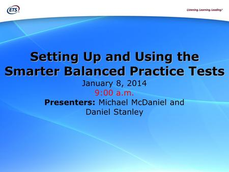 Setting Up and Using the Smarter Balanced Practice Tests Setting Up and Using the Smarter Balanced Practice Tests January 8, 2014 9:00 a.m. Presenters:
