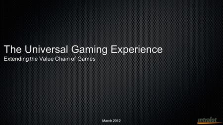 March 2012 The Universal Gaming Experience Extending the Value Chain of Games.