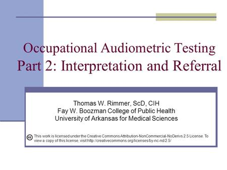 Occupational Audiometric Testing Part 2: Interpretation and Referral Thomas W. Rimmer, ScD, CIH Fay W. Boozman College of Public Health University of Arkansas.